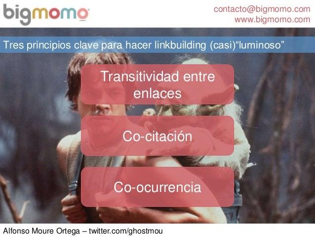 contacto@bigmomo.com www.bigmomo.com Alfonso Moure Ortega – twitter.com/ghostmou Tres principios clave para hacer linkbuil...