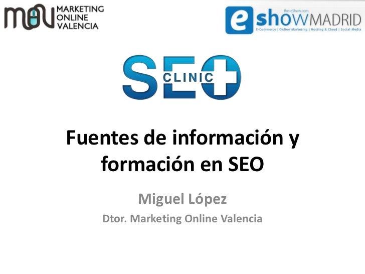 Fuentes de información y   formación en SEO         Miguel López   Dtor. Marketing Online Valencia