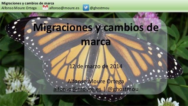 Migraciones y cambios de marca Alfonso Moure Ortega alfonso@moure.es @ghostmou Migraciones y cambios de marca 12 de marzo ...