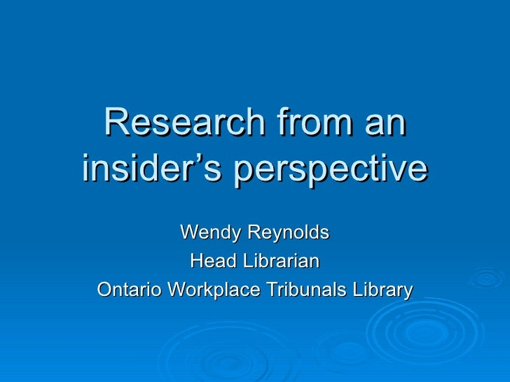 Research from an insider's perspective Wendy Reynolds Head Librarian Ontario Workplace Tribunals Library