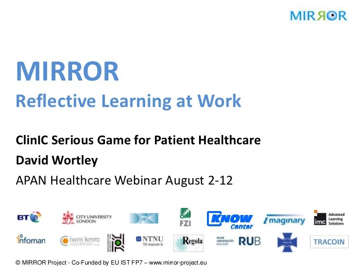 MIRRORReflective Learning at WorkClinIC Serious Game for Patient HealthcareDavid WortleyAPAN Healthcare Webinar August 2-1...