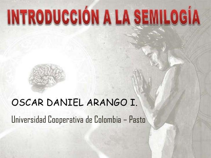 INTRODUCCIÓN A LA SEMILOGÍA<br />OSCAR DANIEL ARANGO I.<br />Universidad Cooperativa de Colombia – Pasto <br />