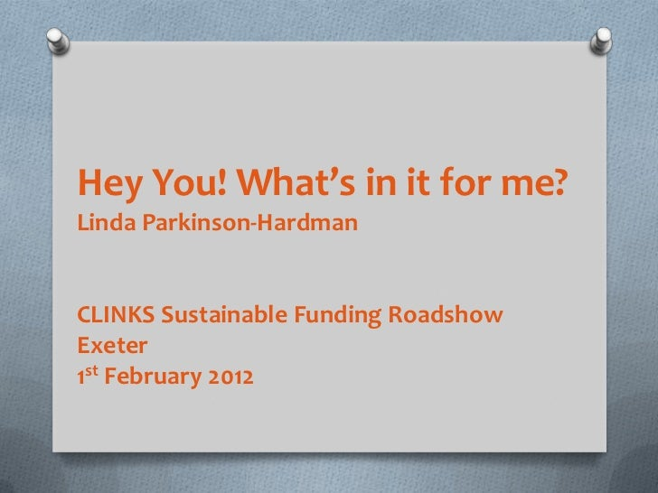 Hey You! What's in it for me?Linda Parkinson-HardmanCLINKS Sustainable Funding RoadshowExeter1st February 2012