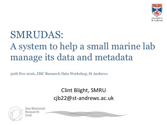 SMRUDAS: A system to help a small marine lab manage its data and metadata 30th Nov 2016, JISC Research Data Workshop, St A...