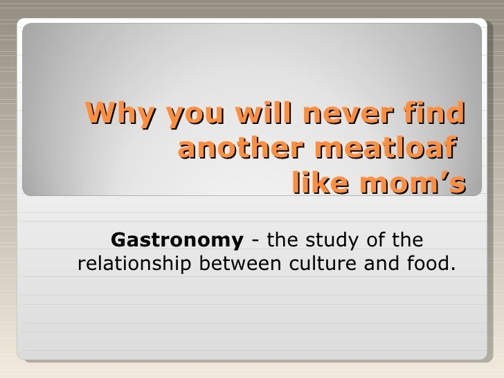 Why you will never find another meatloaf  like mom's <ul><ul><li>Gastronomy  - the study of the relationship between cultu...