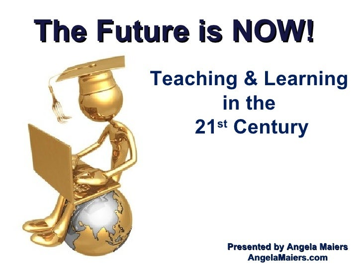The Future is NOW! Teaching & Learning  in the  21 st  Century Presented by Angela Maiers AngelaMaiers.com