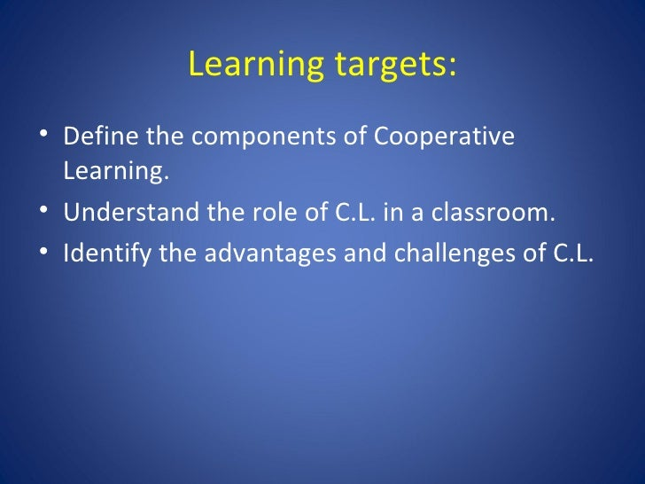 Learning targets: <ul><li>Define the components of Cooperative Learning. </li></ul><ul><li>Understand the role of C.L. in ...