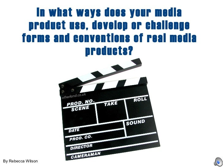 In what ways does your media product use, develop or challenge forms and conventions of real media products? By Rebecca Wi...