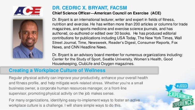 DR. CEDRIC X. BRYANT, FACSM Chief Science Officer—American Council on Exercise (ACE) Dr. Bryant is an international lectur...