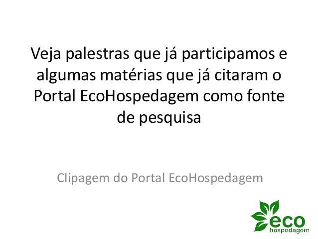 Veja palestras que já participamos e algumas matérias que já citaram o Portal EcoHospedagem como fonte de pesquisa Clipage...