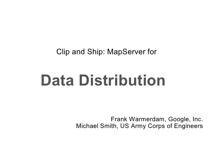Clip and Ship: MapServer for  Data Distribution   Frank Warmerdam, Google, Inc. Michael Smith, US Army Corps of Engineers