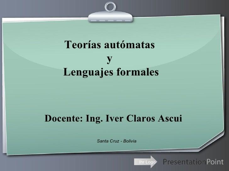 Teorías autómatas  y  Lenguajes formales Docente: Ing. Iver Claros Ascui Santa Cruz - Bolivia