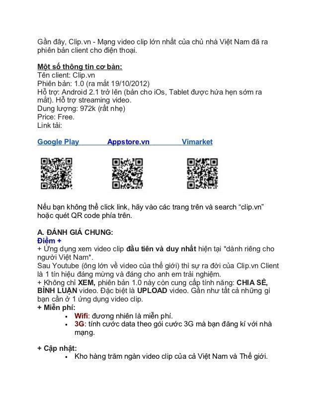Gần đây, Clip.vn - Mạng video clip lớn nhất của chủ nhà Việt Nam đã raphiên bản client cho điện thoại.Một số thông tin cơ ...