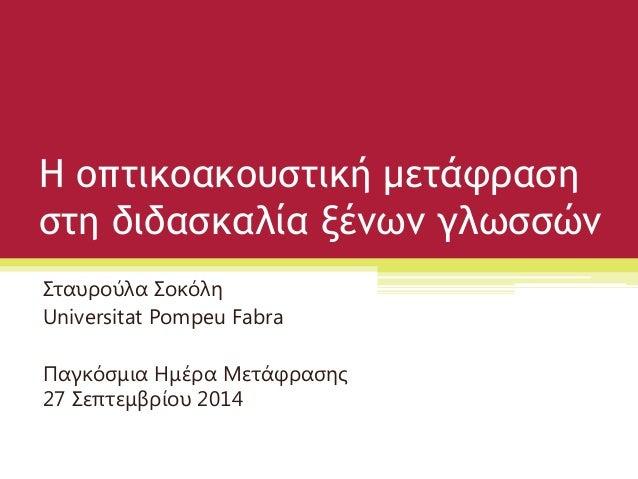 Η οπτικοακουστική μετάφραση στη διδασκαλία ξένων γλωσσών  Σταυρούλα Σοκόλη  Universitat Pompeu Fabra  Παγκόσμια Ημέρα Μετά...