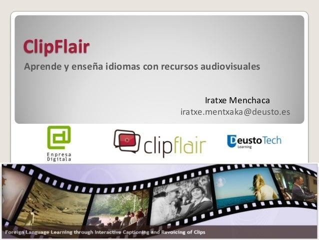 ClipFlair  Aprende y enseña idiomas con recursos audiovisuales  Iratxe Menchaca iratxe.mentxaka@deusto.es