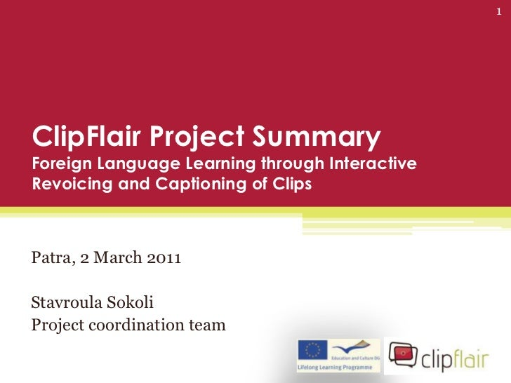1ClipFlair Project SummaryForeign Language Learning through InteractiveRevoicing and Captioning of ClipsPatra, 2 March 201...