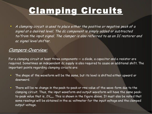 Clamping Circuits ● A clamping circuit is used to place either the positive or negative peak of a signal at a desired leve...