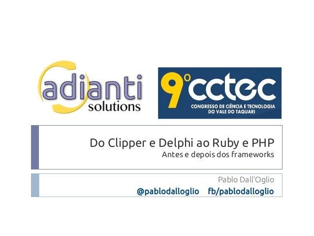 Do Clipper e Delphi ao Ruby e PHP Antes e depois dos frameworks Pablo Dall'Oglio @pablodalloglio fb/pablodalloglio