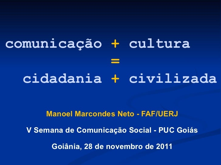 comunicação  +  cultura   =     cidadania  +  civilizada Manoel Marcondes Neto - FAF/UERJ V Semana de Comunicação Social -...