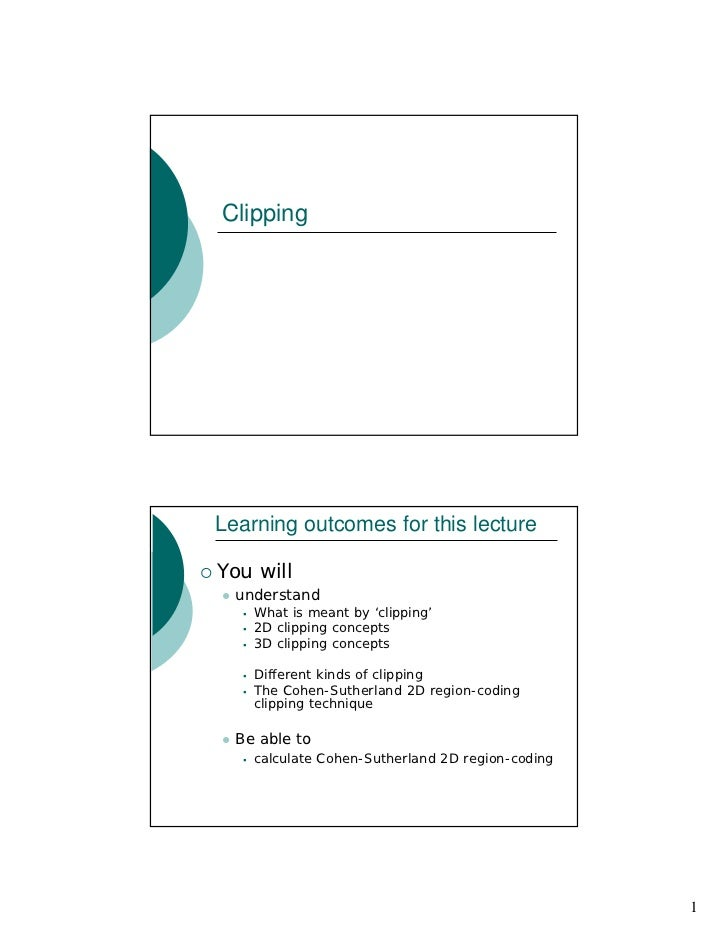 Clipping     Learning outcomes for this lecture  You will   understand     What is meant by 'clipping'     2D clipping con...