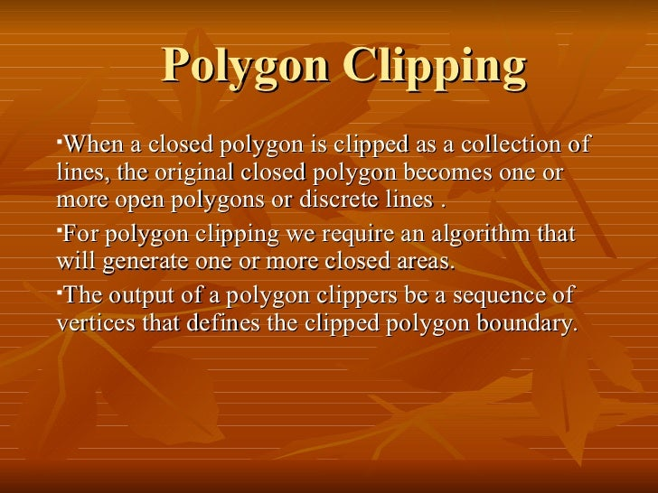 Polygon Clipping <ul><li>When a closed polygon is clipped as a collection of lines, the original closed polygon becomes on...