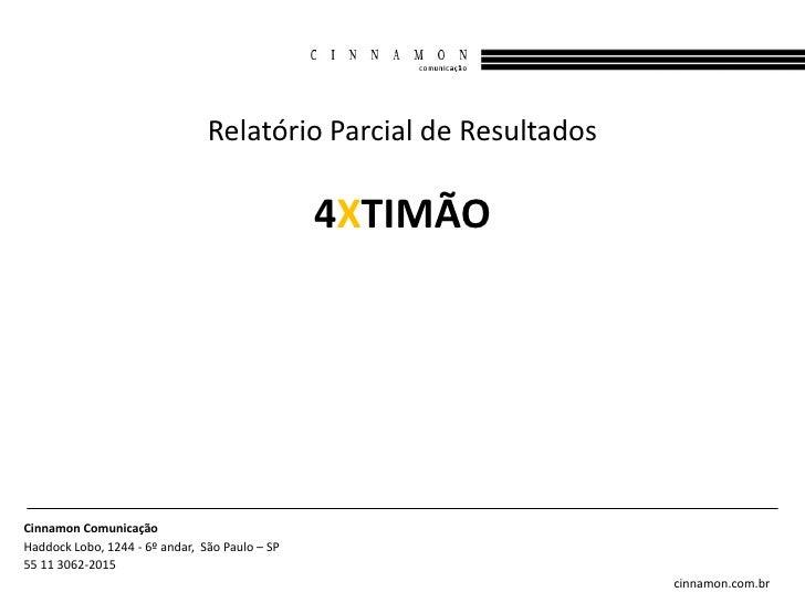 Relatório Parcial de Resultados                                                4XTIMÃOCinnamon ComunicaçãoHaddock Lobo, 12...