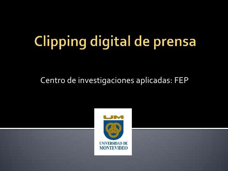 Clipping digital de prensa<br />Centro de investigaciones aplicadas: FEP<br />