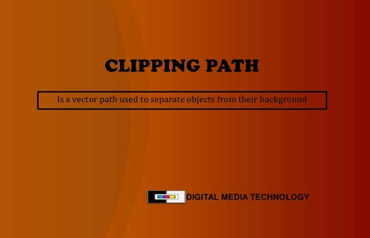 CLIPPING PATH<br />DIGITAL MEDIA TECHNOLOGY<br />Is a vector path used to separate objects from their background <br />