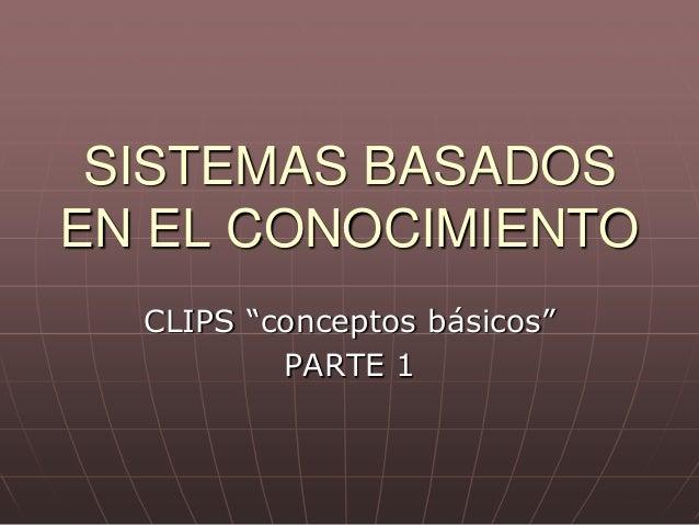 """SISTEMAS BASADOSEN EL CONOCIMIENTO  CLIPS """"conceptos básicos""""          PARTE 1"""