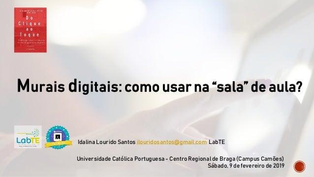 """Murais digitais: como usar na """"sala"""" de aula? Idalina Lourido Santos ilouridosantos@gmail.com LabTE Universidade Católica ..."""