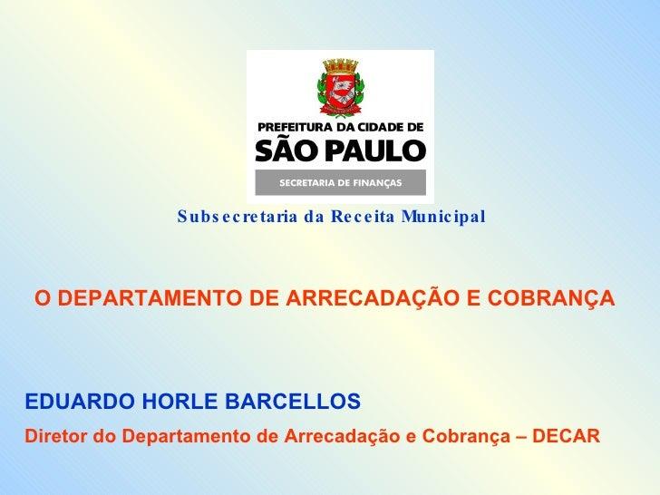 Subsecretaria da Receita Municipal  O DEPARTAMENTO DE ARRECADAÇÃO E COBRANÇA EDUARDO HORLE BARCELLOS Diretor do Departamen...
