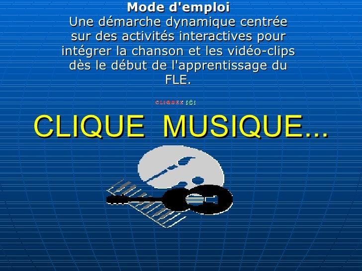 CLIQUE MUSIQUE... Mode d'emploi Une démarche dynamique centrée sur des activités interactives pour intégrer la chanson et...