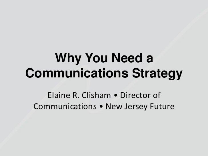 Why You Need aCommunications Strategy    Elaine R. Clisham • Director of Communications • New Jersey Future