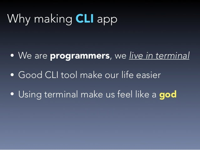 Why making CLI app  • We are programmers, we live in terminal  • Good CLI tool make our life easier  • Using terminal make...