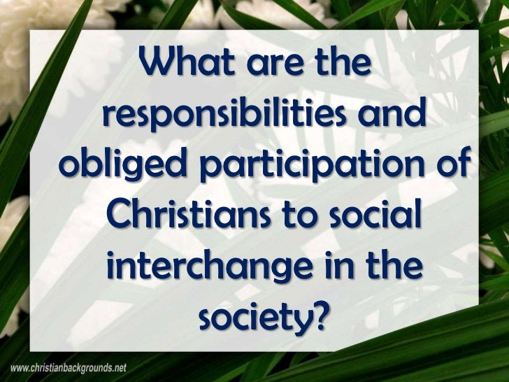 What are the  responsibilities andobliged participation of  Christians to social  interchange in the        society?