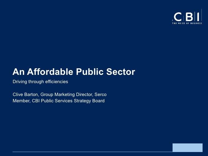 An Affordable Public Sector Driving through efficiencies  Clive Barton, Group Marketing Director, Serco Member, CBI Public...