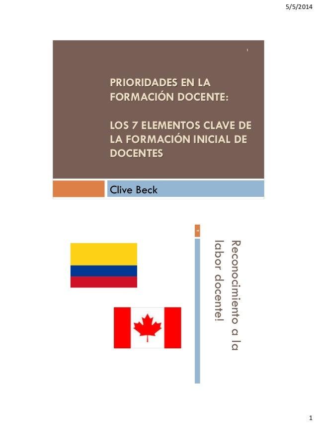 5/5/2014 1 PRIORIDADES EN LA FORMACIÓN DOCENTE: LOS 7 ELEMENTOS CLAVE DE LA FORMACIÓN INICIAL DE DOCENTES Clive Beck 1 Rec...