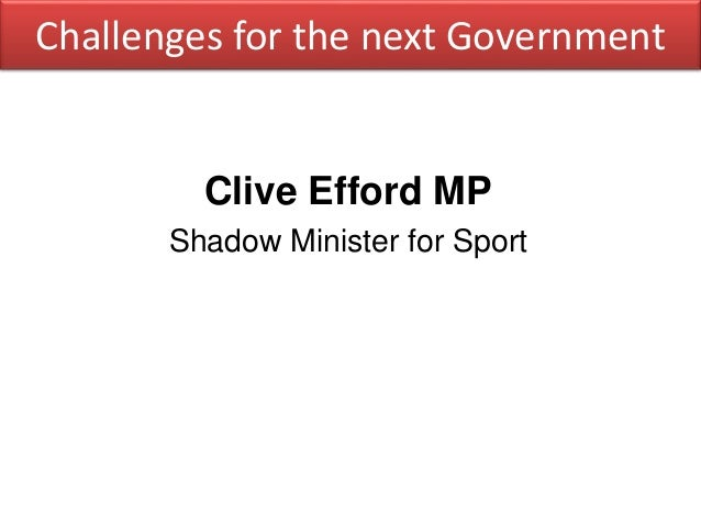 Challenges for the next Government Clive Efford MP Shadow Minister for Sport