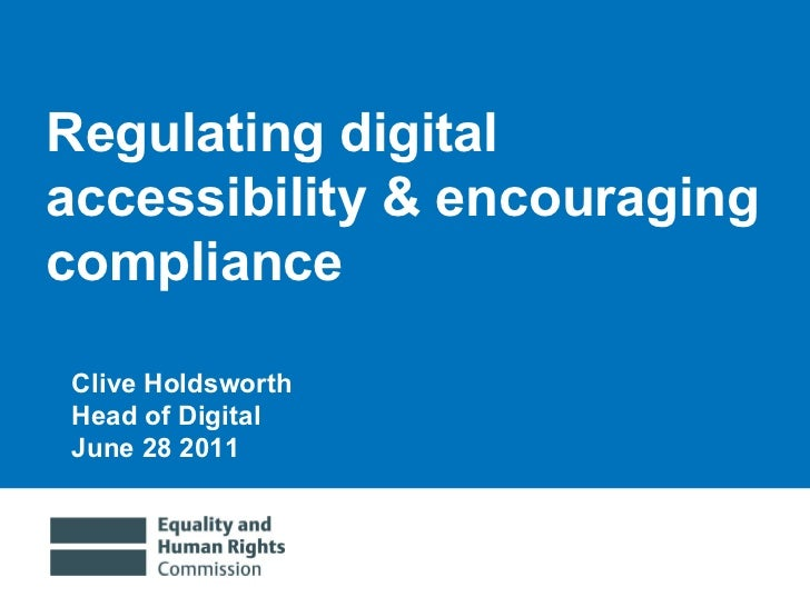 Regulating digital accessibility & encouraging compliance Clive Holdsworth Head of Digital June 28 2011