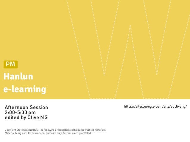 Hanlune-learningPMAfternoon Session2:00-5:00 pmedited by Clive NGCopyright Statement NOTICE: The following presentation co...