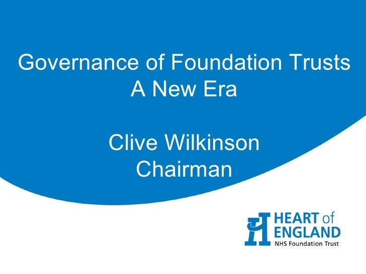 Governance of Foundation Trusts         A New Era        Clive Wilkinson           Chairman