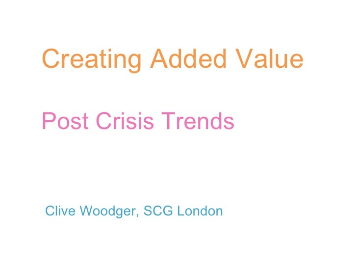 Creating Added Value Post Crisis Trends Clive Woodger, SCG London