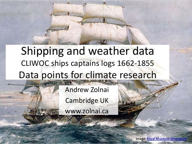 Andrew Zolnai Cambridge UK www.zolnai.ca Shipping and weather data CLIWOC ships captains logs 1662-1855 Data points for cl...
