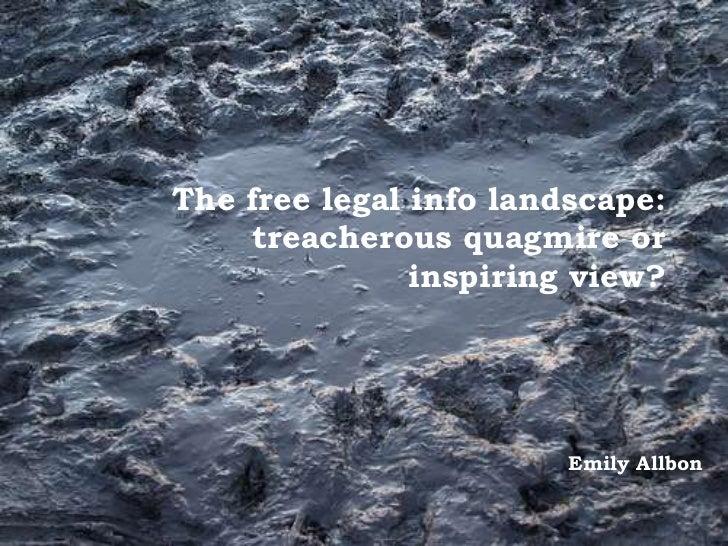 The free legal info landscape:    treacherous quagmire or               inspiring view?                        Emily Allbon
