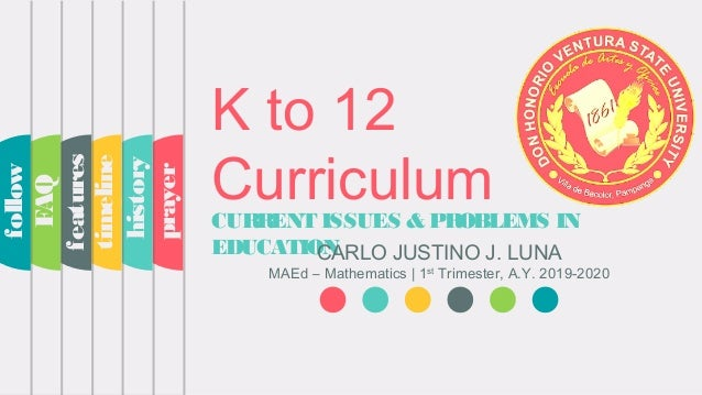 K to 12 CurriculumCURRENT ISSUES & PROBLEMS IN EDUCATIONCARLO JUSTINO J. LUNA MAEd – Mathematics | 1st Trimester, A.Y. 201...