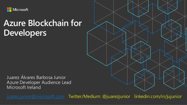 Azure Blockchain for Developers Juarez Álvares Barbosa Junior Azure Developer Audience Lead Microsoft Ireland juarez.junio...
