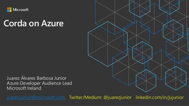 Corda on Azure Juarez Álvares Barbosa Junior Azure Developer Audience Lead Microsoft Ireland juarez.junior@microsoft.com T...