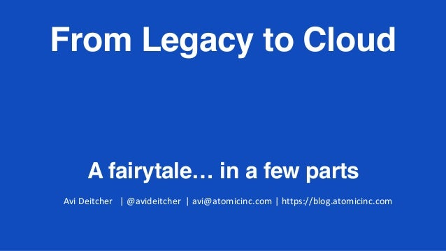 From Legacy to Cloud A fairytale… in a few parts AviDeitcher|@avideitcher|avi@atomicinc.com|https://blog.atomici...