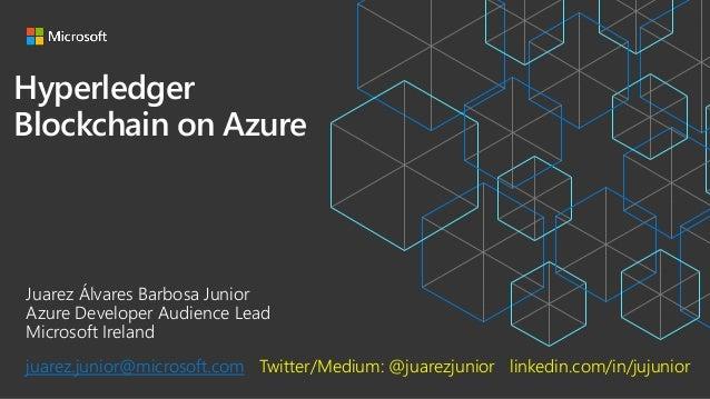 Hyperledger Blockchain on Azure Juarez Álvares Barbosa Junior Azure Developer Audience Lead Microsoft Ireland juarez.junio...