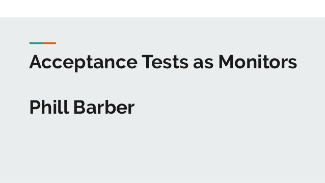 Acceptance Tests as Monitors Phill Barber